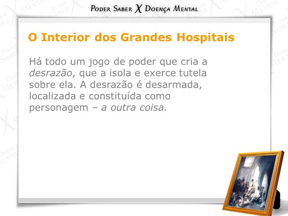 O Interior dos Grandes Hospitais Há todo um jogo de poder que cria a desrazão, que a isola e exerce tutela sobre ela. A desrazão é desarmada, localiza