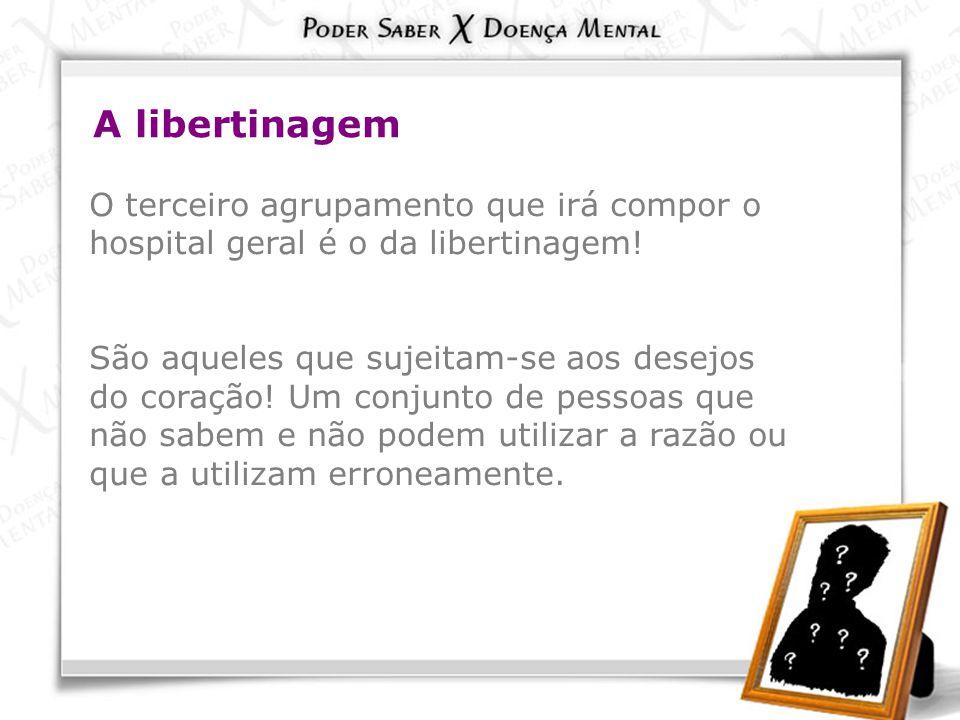 A libertinagem O terceiro agrupamento que irá compor o hospital geral é o da libertinagem! São aqueles que sujeitam-se aos desejos do coração! Um conj