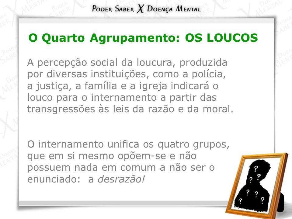 O Quarto Agrupamento: OS LOUCOS A percepção social da loucura, produzida por diversas instituições, como a polícia, a justiça, a família e a igreja in