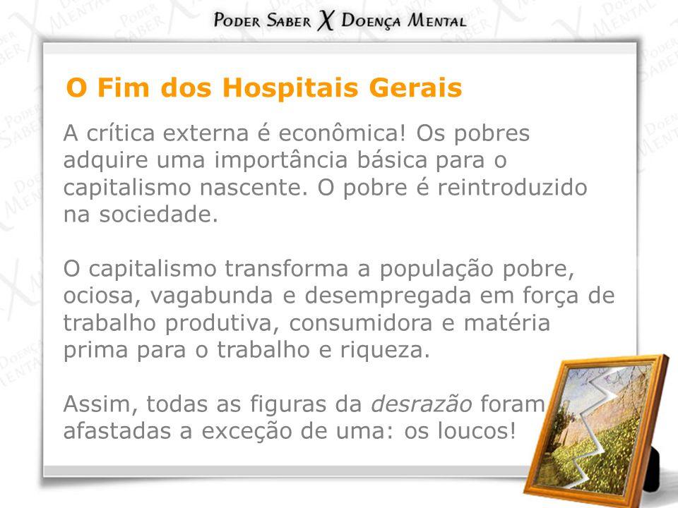O Fim dos Hospitais Gerais A crítica externa é econômica! Os pobres adquire uma importância básica para o capitalismo nascente. O pobre é reintroduzid