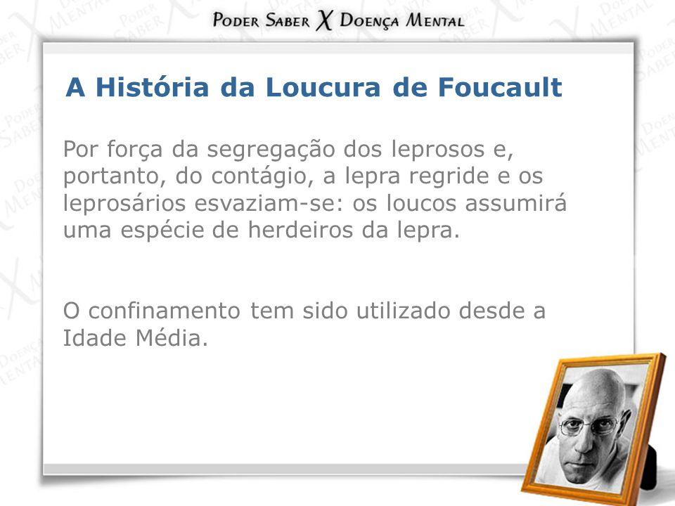 A História da Loucura de Foucault Por força da segregação dos leprosos e, portanto, do contágio, a lepra regride e os leprosários esvaziam-se: os louc