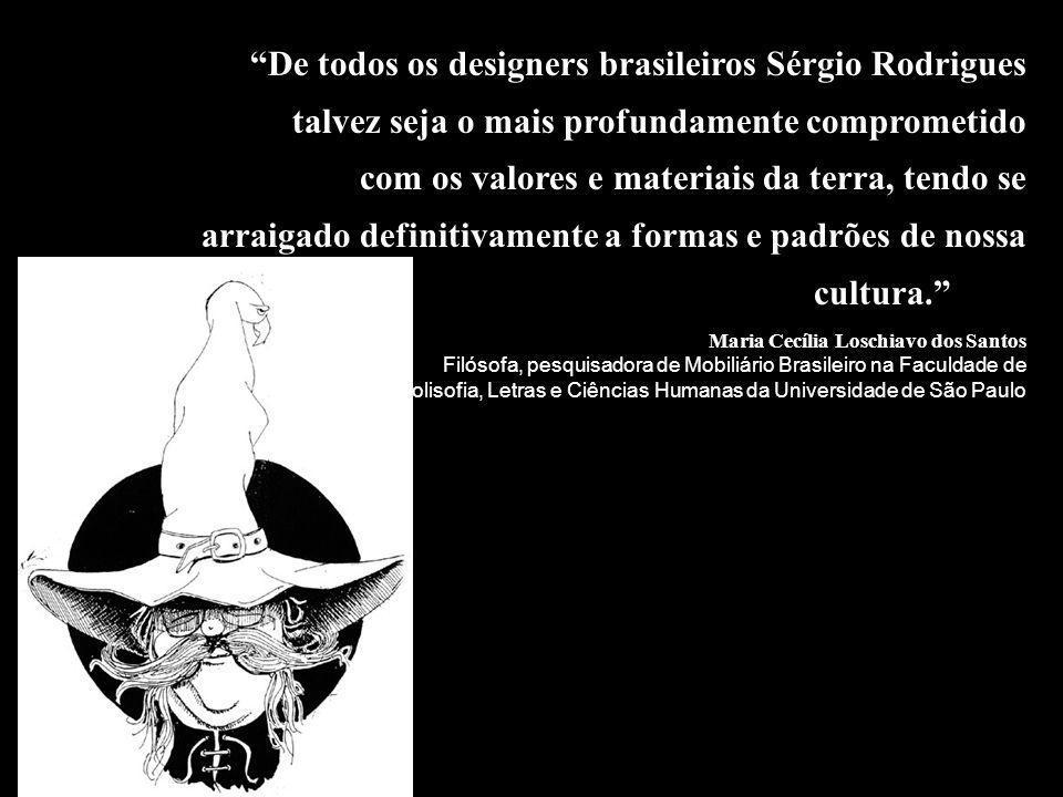 SÉRGIO RODRIGUES Nascido em 1927, é arquiteto e designer com atuação no desenho de mobiliário e na pré- fabricação de habitações.
