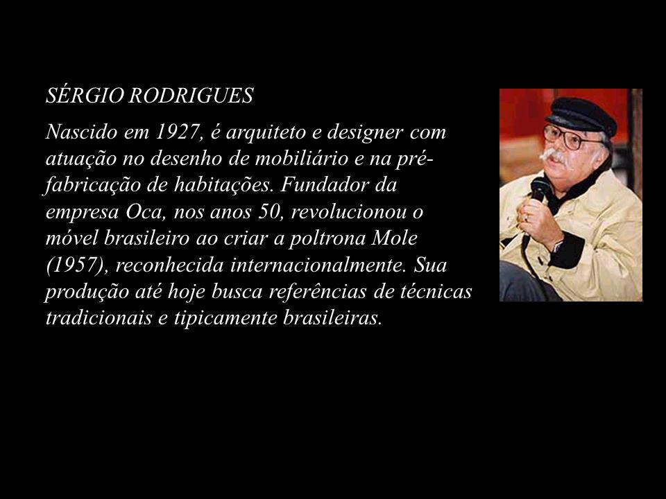 SÉRGIO RODRIGUES Nascido em 1927, é arquiteto e designer com atuação no desenho de mobiliário e na pré- fabricação de habitações. Fundador da empresa