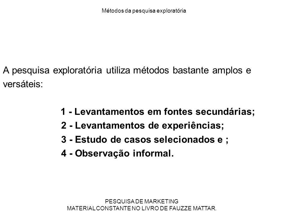 Métodos da pesquisa exploratória A pesquisa exploratória utiliza métodos bastante amplos e versáteis: 1 - Levantamentos em fontes secundárias; 2 - Lev