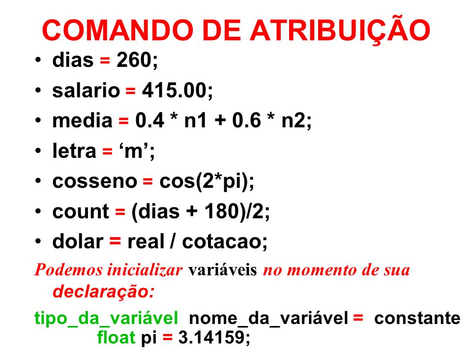 COMANDO DE ATRIBUIÇÃO dias = 260; salario = 415.00; media = 0.4 * n1 + 0.6 * n2; letra = m; cosseno = cos(2*pi); count = (dias + 180)/2; dolar = real / cotacao; Podemos inicializar variáveis no momento de sua declaração: tipo_da_variável nome_da_variável = constante float pi = 3.14159;