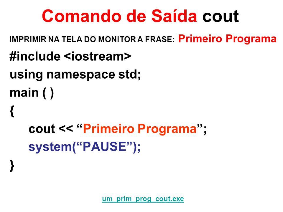 Comando de Saída cout IMPRIMIR NA TELA DO MONITOR A FRASE: Primeiro Programa #include using namespace std; main ( ) { cout << Primeiro Programa; system(PAUSE); } um_prim_prog_cout.exe