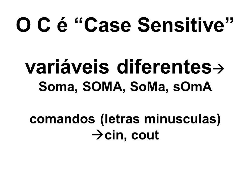 O C é Case Sensitive variáveis diferentes Soma, SOMA, SoMa, sOmA comandos (letras minusculas) cin, cout