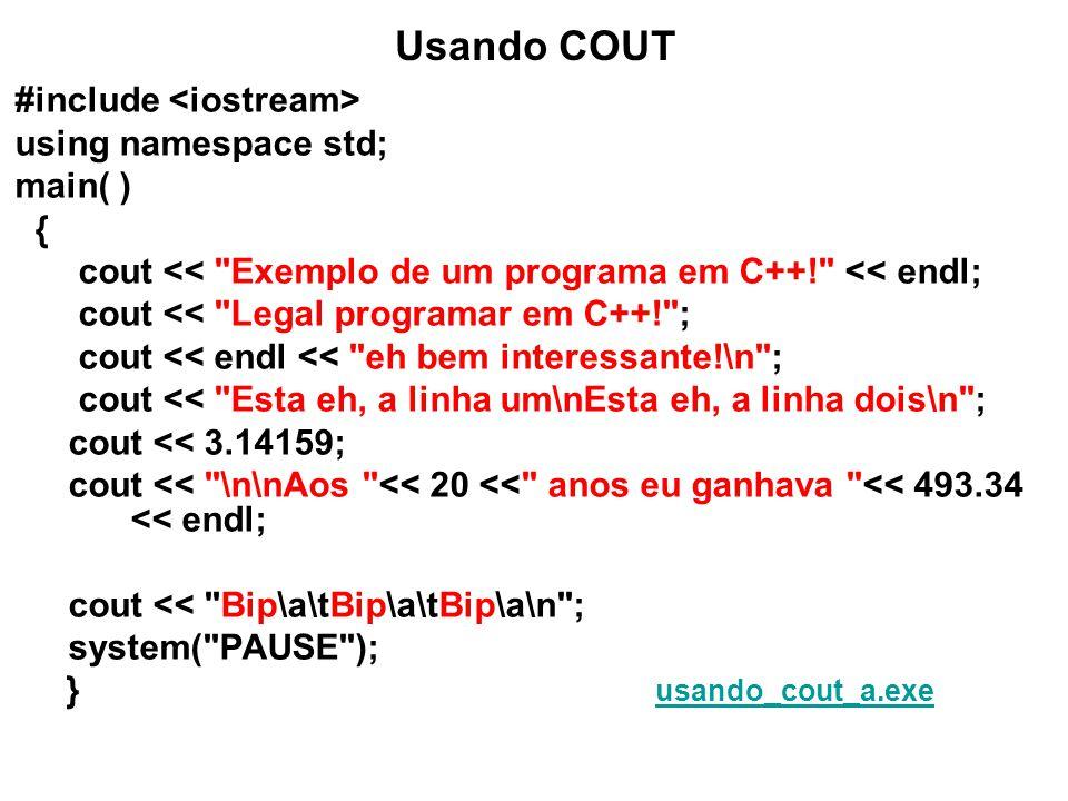 Usando COUT #include using namespace std; main( ) { cout << Exemplo de um programa em C++! << endl; cout << Legal programar em C++! ; cout << endl << eh bem interessante!\n ; cout << Esta eh a linha um\nEsta eh a linha dois\n ; cout << 3.14159; cout << \n\nAos << 20 << anos eu ganhava << 493.34 << endl; cout << Bip\a\tBip\a\tBip\a\n ; system( PAUSE ); } usando_cout_a.exeusando_cout_a.exe