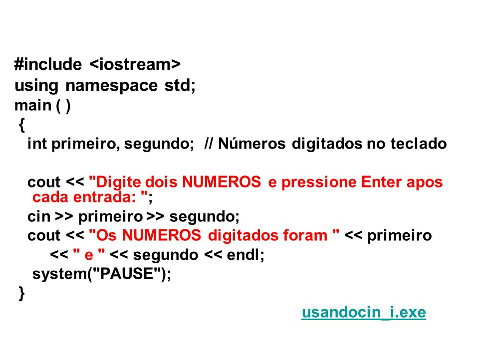 #include using namespace std; main ( ) { int primeiro, segundo; // Números digitados no teclado cout << Digite dois NUMEROS e pressione Enter apos cada entrada: ; cin >> primeiro >> segundo; cout << Os NUMEROS digitados foram << primeiro << e << segundo << endl; system( PAUSE ); } usandocin_i.exe