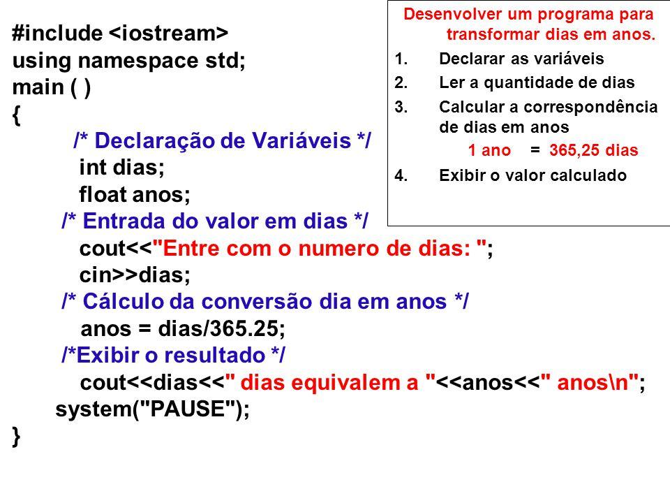 #include using namespace std; main ( ) { /* Declaração de Variáveis */ int dias; float anos; /* Entrada do valor em dias */ cout<< Entre com o numero de dias: ; cin>>dias; /* Cálculo da conversão dia em anos */ anos = dias/365.25; /*Exibir o resultado */ cout<<dias<< dias equivalem a <<anos<< anos\n ; system( PAUSE ); } Desenvolver um programa para transformar dias em anos.