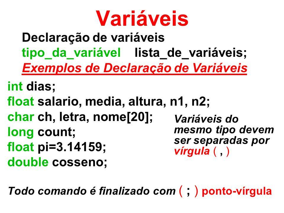int dias; float salario, media, altura, n1, n2; char ch, letra, nome[20]; long count; float pi=3.14159; double cosseno; Todo comando é finalizado com ( ; ) ponto-vírgula Declaração de variáveis tipo_da_variável lista_de_variáveis; Exemplos de Declaração de Variáveis Variáveis Variáveis do mesmo tipo devem ser separadas por vírgula (, )