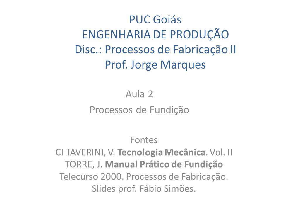 PUC Goiás ENGENHARIA DE PRODUÇÃO Disc.: Processos de Fabricação II Prof. Jorge Marques Aula 2 Processos de Fundição Fontes CHIAVERINI, V. Tecnologia M