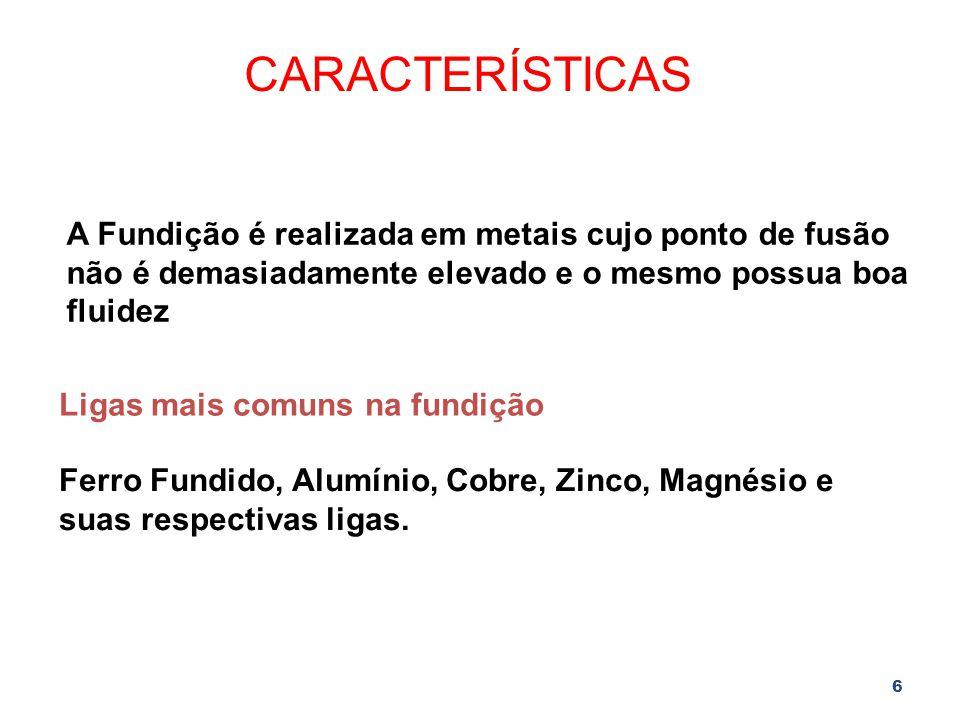 6 CARACTERÍSTICAS A Fundição é realizada em metais cujo ponto de fusão não é demasiadamente elevado e o mesmo possua boa fluidez Ligas mais comuns na