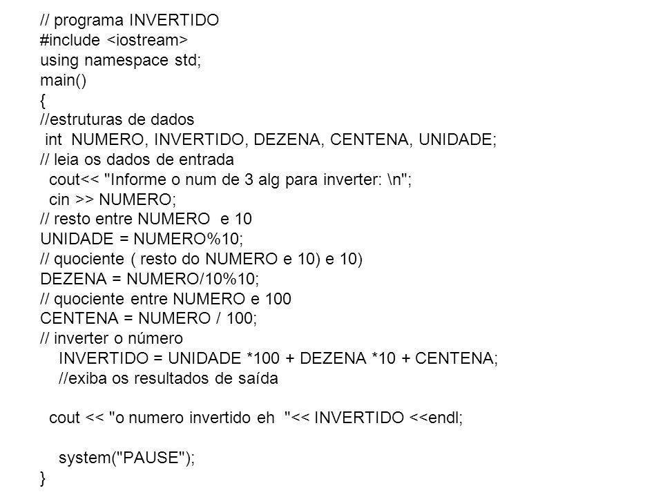 // programa INVERTIDO #include using namespace std; main() { //estruturas de dados int NUMERO, INVERTIDO, DEZENA, CENTENA, UNIDADE; // leia os dados de entrada cout > NUMERO; // resto entre NUMERO e 10 UNIDADE = NUMERO%10; // quociente ( resto do NUMERO e 10) e 10) DEZENA = NUMERO/10%10; // quociente entre NUMERO e 100 CENTENA = NUMERO / 100; // inverter o número INVERTIDO = UNIDADE *100 + DEZENA *10 + CENTENA; //exiba os resultados de saída cout << o numero invertido eh << INVERTIDO <<endl; system( PAUSE ); }