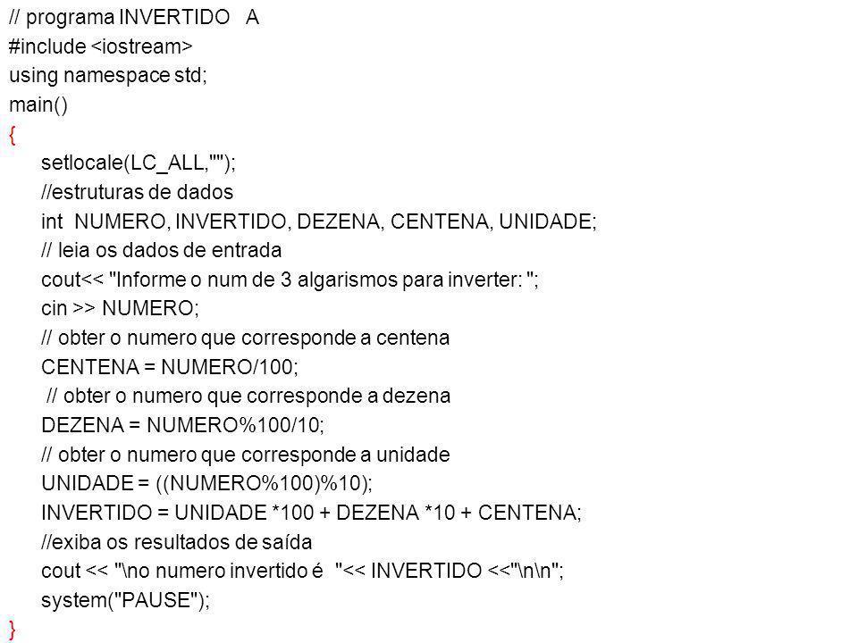 // programa INVERTIDO A #include using namespace std; main() { setlocale(LC_ALL, ); //estruturas de dados int NUMERO, INVERTIDO, DEZENA, CENTENA, UNIDADE; // leia os dados de entrada cout<< Informe o num de 3 algarismos para inverter: ; cin >> NUMERO; // obter o numero que corresponde a centena CENTENA = NUMERO/100; // obter o numero que corresponde a dezena DEZENA = NUMERO%100/10; // obter o numero que corresponde a unidade UNIDADE = ((NUMERO%100)%10); INVERTIDO = UNIDADE *100 + DEZENA *10 + CENTENA; //exiba os resultados de saída cout << \no numero invertido é << INVERTIDO << \n\n ; system( PAUSE ); }
