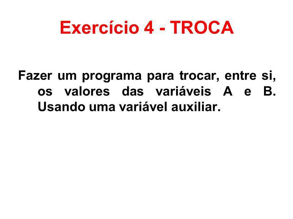 Exercício 4 - TROCA Fazer um programa para trocar, entre si, os valores das variáveis A e B. Usando uma variável auxiliar.