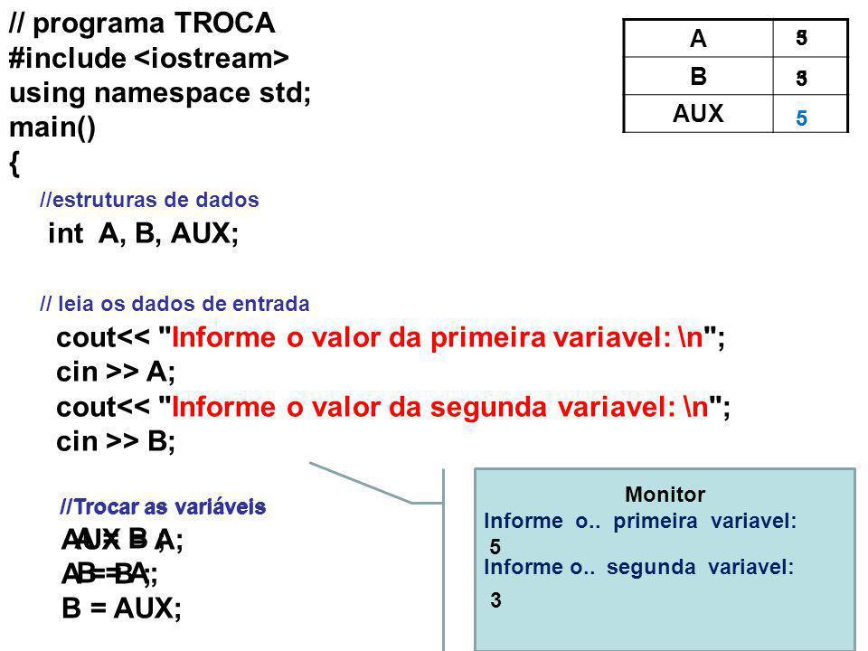 // programa TROCA #include using namespace std; main() { //estruturas de dados int A, B, AUX; // leia os dados de entrada cout<< Informe o valor da primeira variavel: \n ; cin >> A; cout<< Informe o valor da segunda variavel: \n ; cin >> B; //Trocar as variáveis A = B ; B = A; //Trocar as variáveis AUX = A; A = B ; B = AUX; Monitor Informe o..