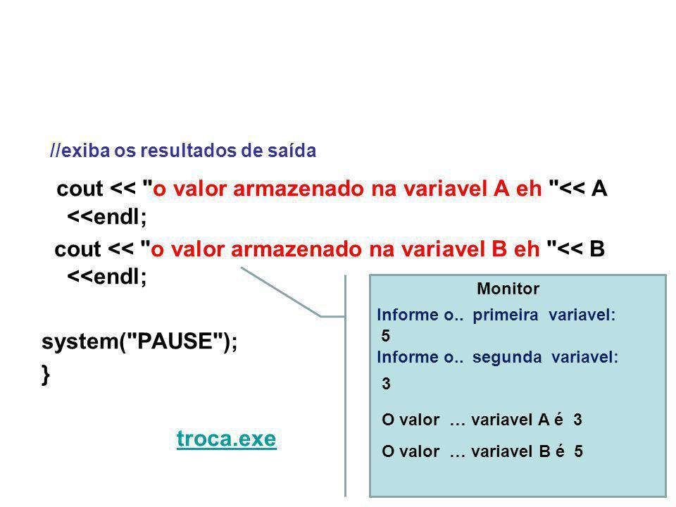 //exiba os resultados de saída cout << o valor armazenado na variavel A eh << A <<endl; cout << o valor armazenado na variavel B eh << B <<endl; system( PAUSE ); } troca.exe 5 Informe o..