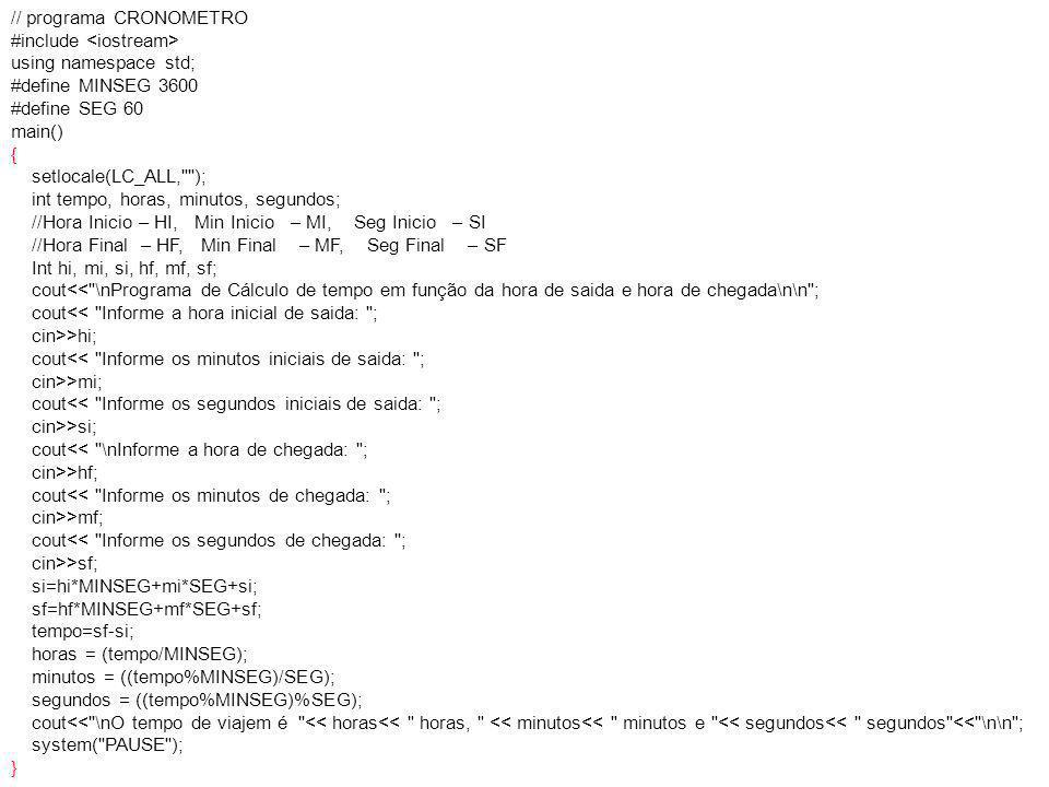 // programa CRONOMETRO #include using namespace std; #define MINSEG 3600 #define SEG 60 main() { setlocale(LC_ALL, ); int tempo, horas, minutos, segundos; //Hora Inicio – HI, Min Inicio – MI, Seg Inicio – SI //Hora Final – HF, Min Final – MF, Seg Final – SF Int hi, mi, si, hf, mf, sf; cout<< \nPrograma de Cálculo de tempo em função da hora de saida e hora de chegada\n\n ; cout<< Informe a hora inicial de saida: ; cin>>hi; cout<< Informe os minutos iniciais de saida: ; cin>>mi; cout<< Informe os segundos iniciais de saida: ; cin>>si; cout<< \nInforme a hora de chegada: ; cin>>hf; cout<< Informe os minutos de chegada: ; cin>>mf; cout<< Informe os segundos de chegada: ; cin>>sf; si=hi*MINSEG+mi*SEG+si; sf=hf*MINSEG+mf*SEG+sf; tempo=sf-si; horas = (tempo/MINSEG); minutos = ((tempo%MINSEG)/SEG); segundos = ((tempo%MINSEG)%SEG); cout<< \nO tempo de viajem é << horas<< horas, << minutos<< minutos e << segundos<< segundos << \n\n ; system( PAUSE ); }