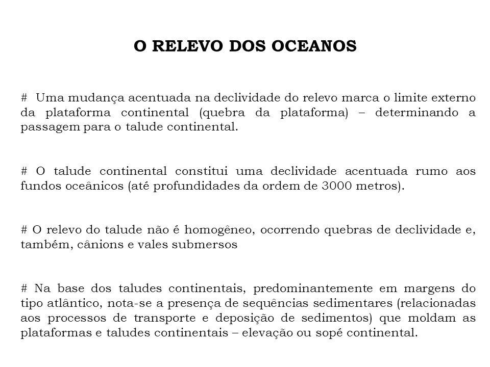 O RELEVO DOS OCEANOS # Uma mudança acentuada na declividade do relevo marca o limite externo da plataforma continental (quebra da plataforma) – determ