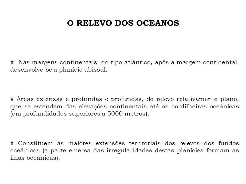 O RELEVO DOS OCEANOS # Nas margens continentais do tipo atlântico, após a margem continental, desenvolve-se a planície abissal. # Áreas extensas e pro
