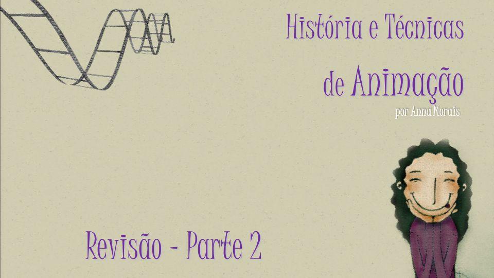 por Anna Morais História e Técnicas de Animação Revisão – Parte 2