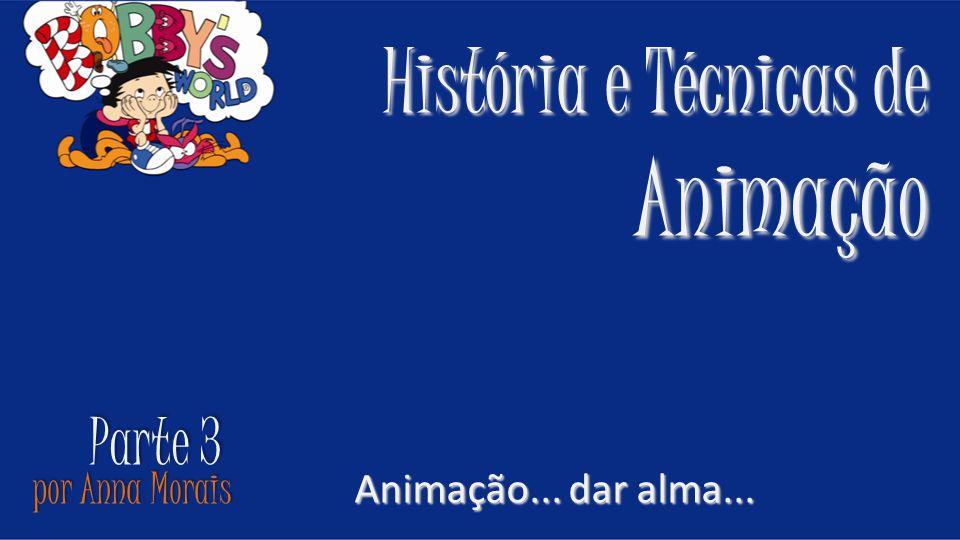 por Anna Morais História e Técnicas de Animação Animação... dar alma... Parte 3