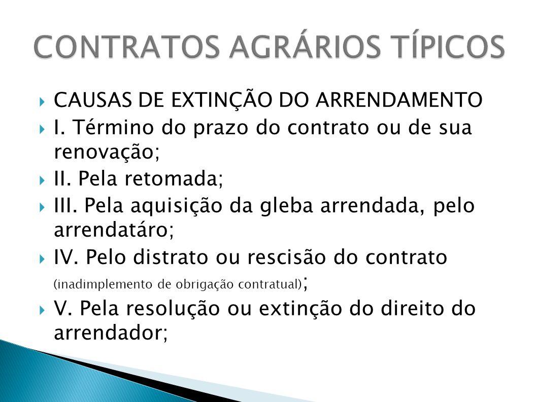 CAUSAS DE EXTINÇÃO DO ARRENDAMENTO I. Término do prazo do contrato ou de sua renovação; II. Pela retomada; III. Pela aquisição da gleba arrendada, pel