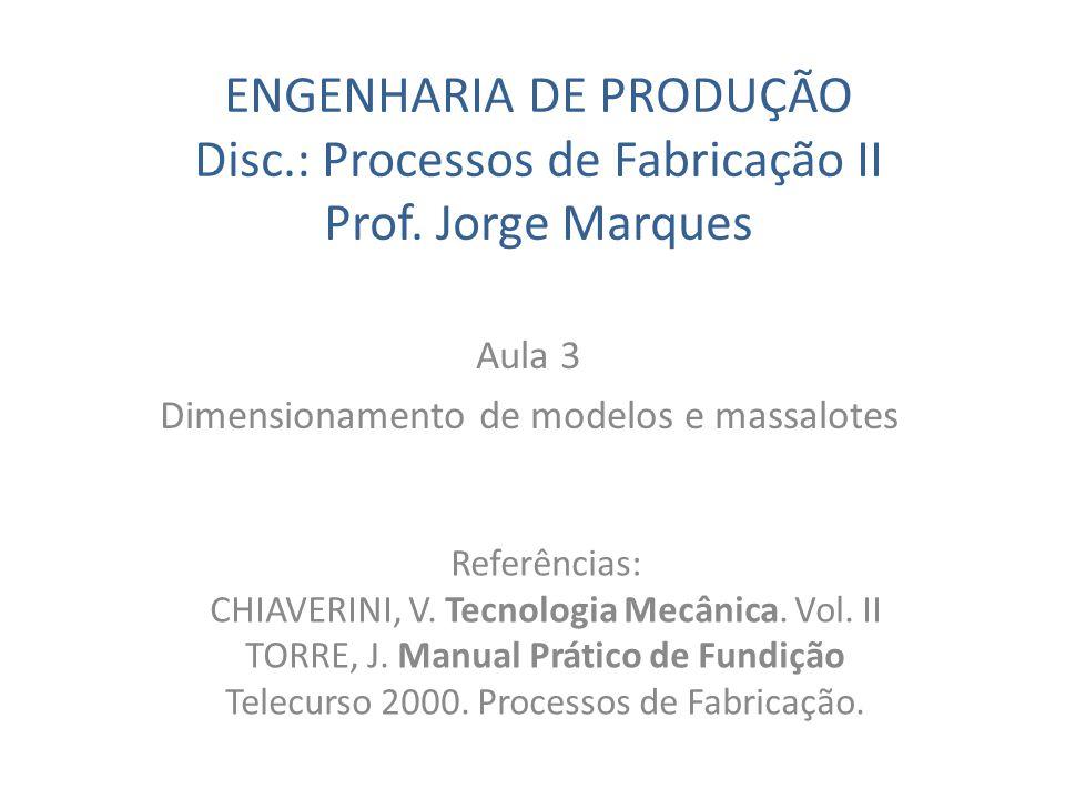 ENGENHARIA DE PRODUÇÃO Disc.: Processos de Fabricação II Prof. Jorge Marques Aula 3 Dimensionamento de modelos e massalotes Referências: CHIAVERINI, V