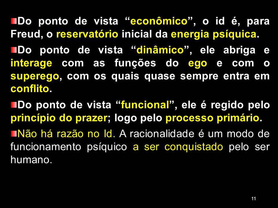 Do ponto de vista econômico, o id é, para Freud, o reservatório inicial da energia psíquica. Do ponto de vista dinâmico, ele abriga e interage com as
