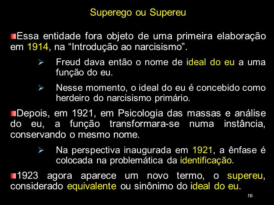 Superego ou Supereu Essa entidade fora objeto de uma primeira elaboração em 1914, na Introdução ao narcisismo. Freud dava então o nome de ideal do eu