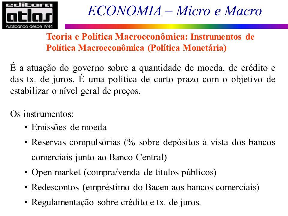 ECONOMIA – Micro e Macro 14 É a atuação do governo sobre a quantidade de moeda, de crédito e das tx. de juros. É uma política de curto prazo com o obj