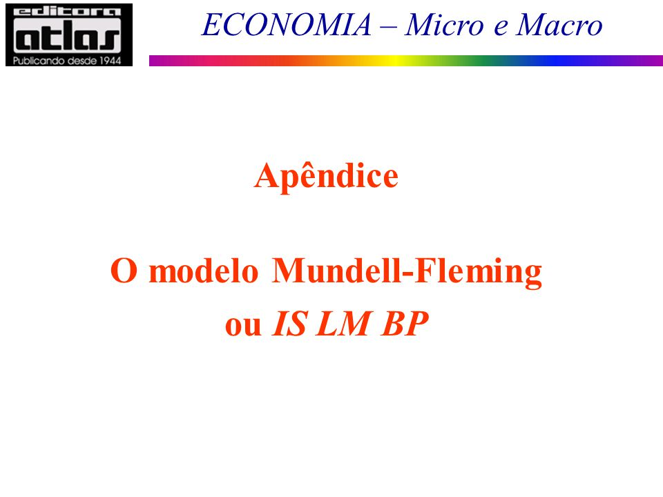 ECONOMIA – Micro e Macro 155 Apêndice O modelo Mundell-Fleming ou IS LM BP