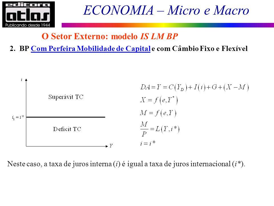 ECONOMIA – Micro e Macro 161 2. BP Com Perfeira Mobilidade de Capital e com Câmbio Fixo e Flexível O Setor Externo: modelo IS LM BP Neste caso, a taxa
