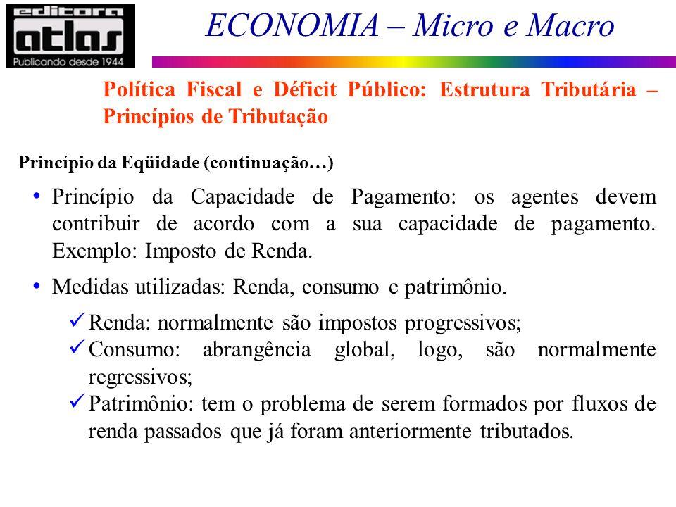 ECONOMIA – Micro e Macro 171 Princípio da Eqüidade (continuação…) Princípio da Capacidade de Pagamento: os agentes devem contribuir de acordo com a su