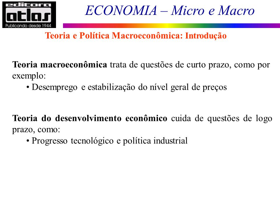 ECONOMIA – Micro e Macro 5 Teoria macroeconômica trata de questões de curto prazo, como por exemplo: Desemprego e estabilização do nível geral de preç