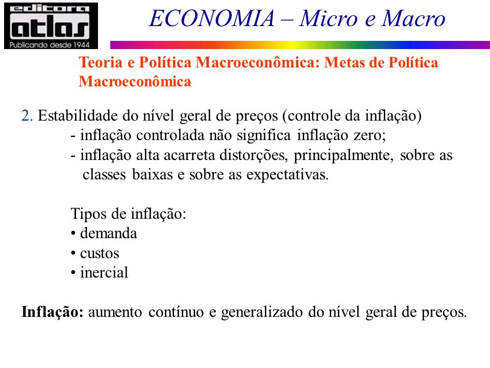 ECONOMIA – Micro e Macro 7 2. Estabilidade do nível geral de preços (controle da inflação) - inflação controlada não significa inflação zero; - inflaç