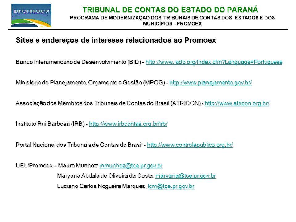 TRIBUNAL DE CONTAS DO ESTADO DO PARANÁ PROGRAMA DE MODERNIZAÇÃO DOS TRIBUNAIS DE CONTAS DOS ESTADOS E DOS MUNICÍPIOS - PROMOEX Sites e endereços de interesse relacionados ao Promoex Banco Interamericano de Desenvolvimento (BID) - http://www.iadb.org/Index.cfm Language=Portuguese http://www.iadb.org/Index.cfm Language=Portuguese Ministério do Planejamento, Orçamento e Gestão (MPOG) - http://www.planejamento.gov.br/ http://www.planejamento.gov.br/ Associação dos Membros dos Tribunais de Contas do Brasil (ATRICON) - http://www.atricon.org.br/ http://www.atricon.org.br/ Instituto Rui Barbosa (IRB) - http://www.irbcontas.org.br/irb/ http://www.irbcontas.org.br/irb/ Portal Nacional dos Tribunais de Contas do Brasil - http://www.controlepublico.org.br/ http://www.controlepublico.org.br/ UEL/Promoex – Mauro Munhoz: mmunhoz@tce.pr.gov.br mmunhoz@tce.pr.gov.br Maryana Abdala de Oliveira da Costa: maryana@tce.pr.gov.br Maryana Abdala de Oliveira da Costa: maryana@tce.pr.gov.brmaryana@tce.pr.gov.br Luciano Carlos Nogueira Marques: lcm@tce.pr.gov.br Luciano Carlos Nogueira Marques: lcm@tce.pr.gov.brlcm@tce.pr.gov.br