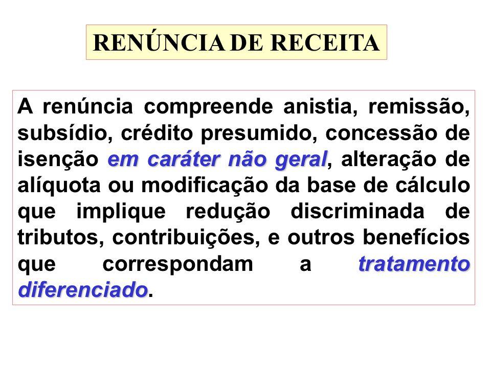 RENÚNCIA DE RECEITA em caráter não geral tratamento diferenciado A renúncia compreende anistia, remissão, subsídio, crédito presumido, concessão de is