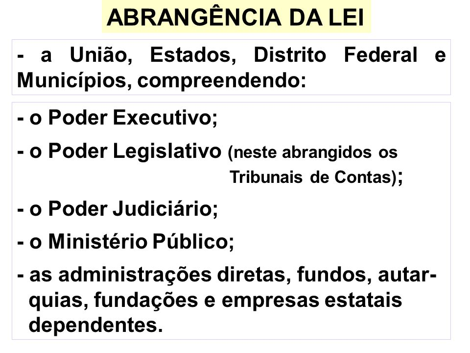 ABRANGÊNCIA DA LEI - a União, Estados, Distrito Federal e Municípios, compreendendo: - o Poder Executivo; - o Poder Legislativo (neste abrangidos os T
