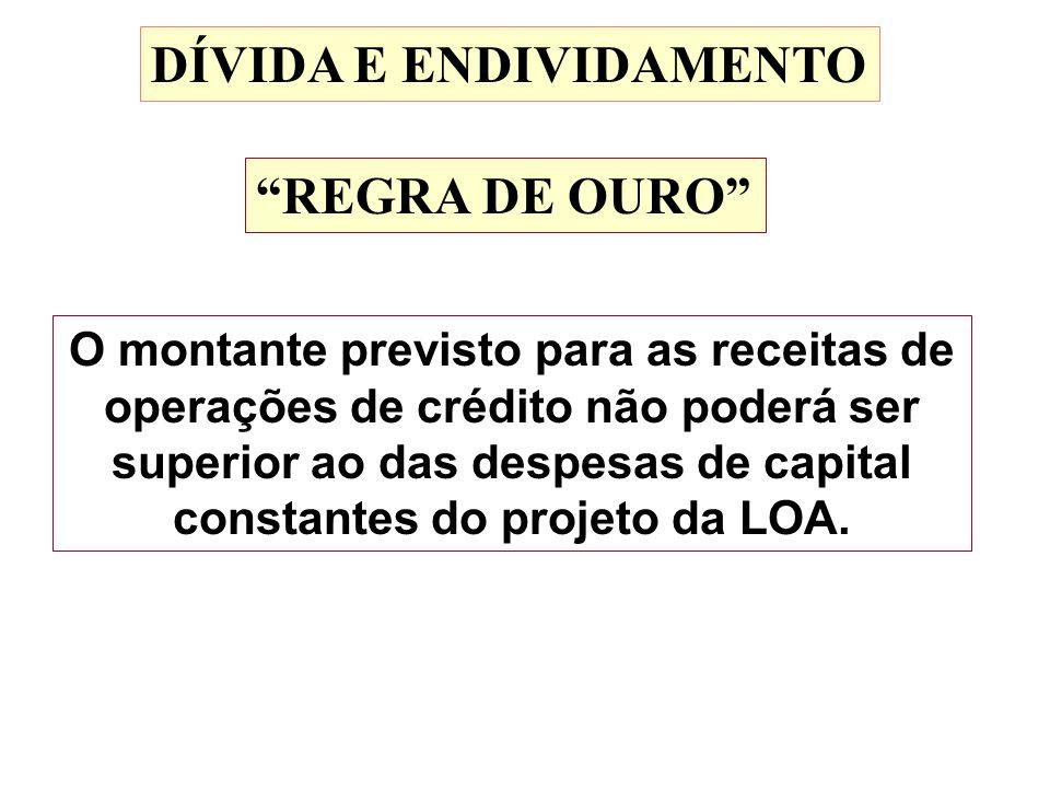 DÍVIDA E ENDIVIDAMENTO REGRA DE OURO O montante previsto para as receitas de operações de crédito não poderá ser superior ao das despesas de capital c