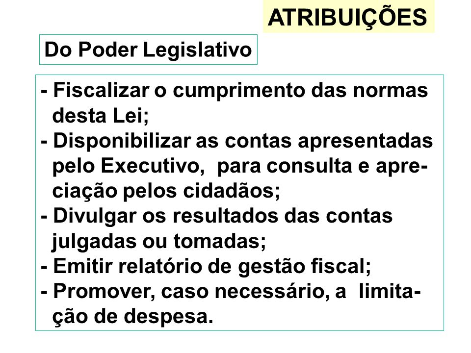 ATRIBUIÇÕES Do Poder Legislativo - Fiscalizar o cumprimento das normas desta Lei; - Disponibilizar as contas apresentadas pelo Executivo, para consult