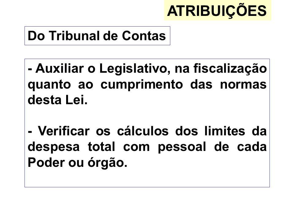 ATRIBUIÇÕES Do Tribunal de Contas - Auxiliar o Legislativo, na fiscalização quanto ao cumprimento das normas desta Lei. - Verificar os cálculos dos li