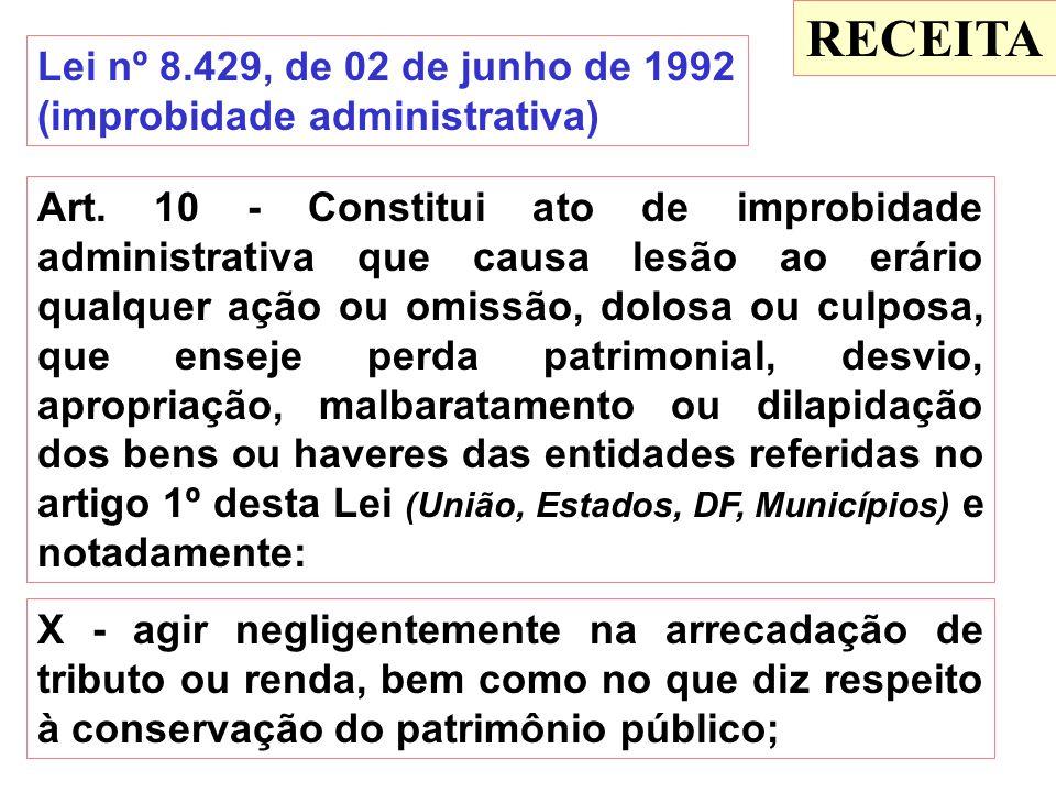 RECEITA Lei nº 8.429, de 02 de junho de 1992 (improbidade administrativa) Art. 10 - Constitui ato de improbidade administrativa que causa lesão ao erá