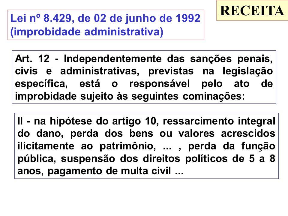 RECEITA Lei nº 8.429, de 02 de junho de 1992 (improbidade administrativa) Art. 12 - Independentemente das sanções penais, civis e administrativas, pre