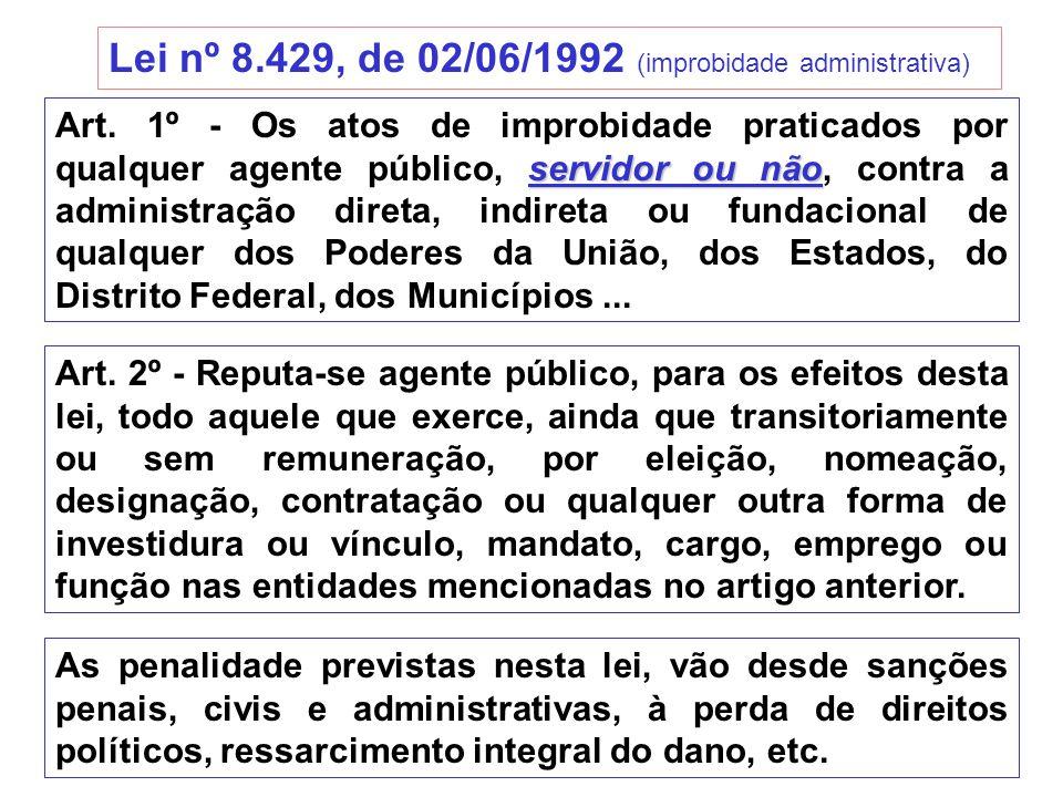 Lei nº 8.429, de 02/06/1992 (improbidade administrativa) servidor ou não Art. 1º - Os atos de improbidade praticados por qualquer agente público, serv
