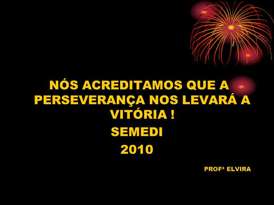 NÓS ACREDITAMOS QUE A PERSEVERANÇA NOS LEVARÁ A VITÓRIA ! SEMEDI 2010 PROFª ELVIRA