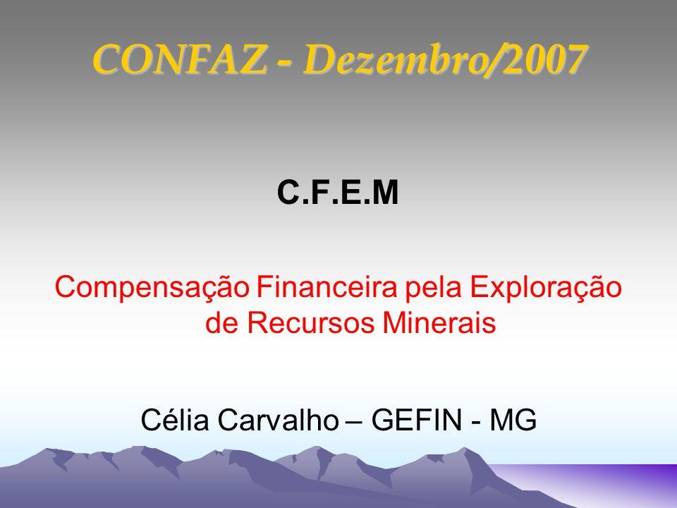 CONFAZ - Dezembro/2007 C.F.E.M Compensação Financeira pela Exploração de Recursos Minerais Célia Carvalho – GEFIN - MG