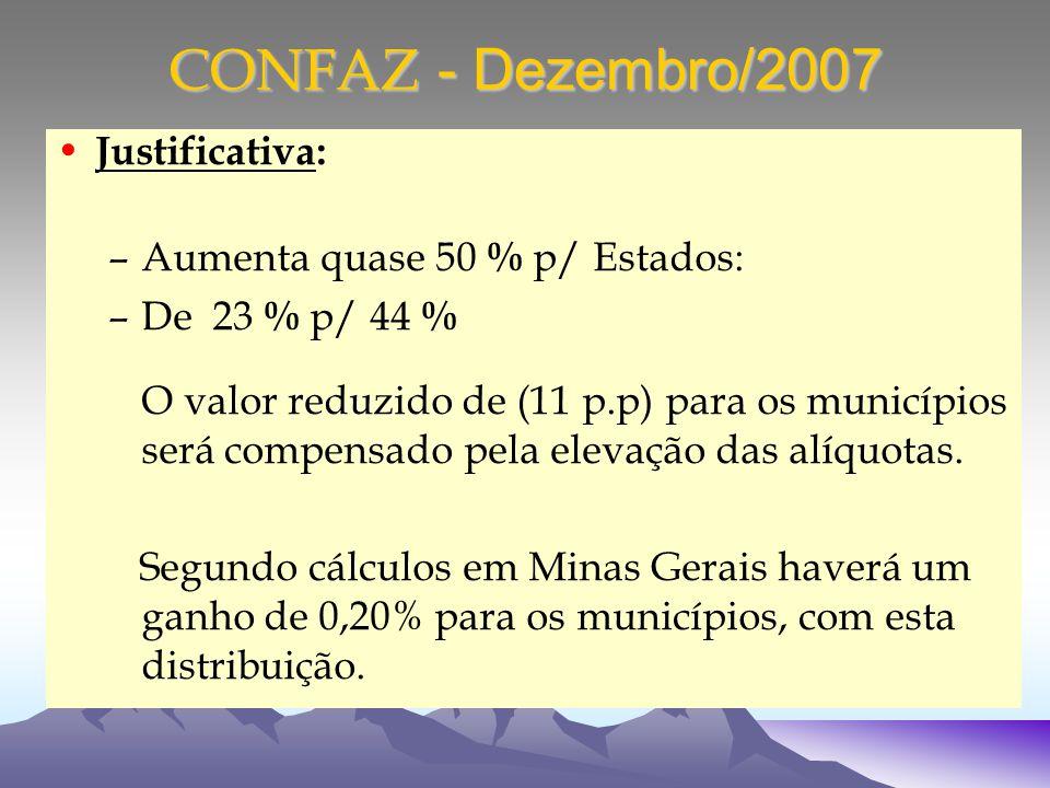 CONFAZ - Dezembro/2007 Justificativa: –Aumenta quase 50 % p/ Estados: –De 23 % p/ 44 % O valor reduzido de (11 p.p) para os municípios será compensado pela elevação das alíquotas.