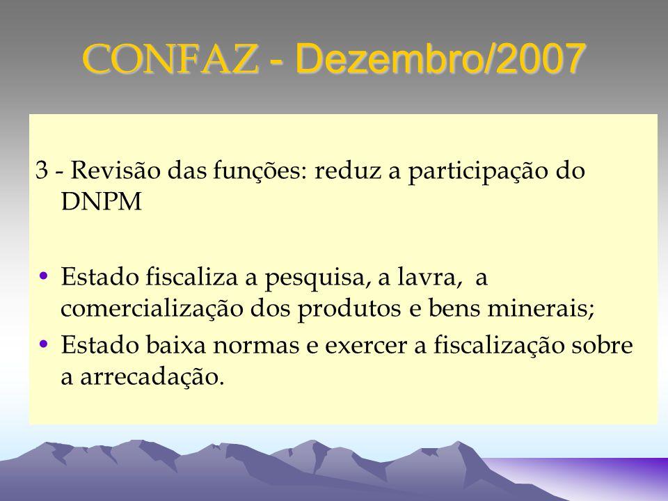 CONFAZ - Dezembro/2007 3 - Revisão das funções: reduz a participação do DNPM Estado fiscaliza a pesquisa, a lavra, a comercialização dos produtos e bens minerais; Estado baixa normas e exercer a fiscalização sobre a arrecadação.